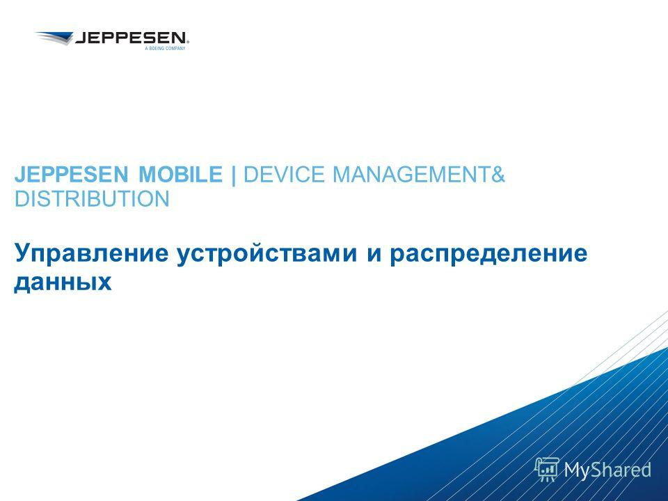Jeppesen Proprietary - Copyright © 2013 Jeppesen. All rights reserved. Distribution limited to Jeppesen Personnel Jeppesen Proprietary - Copyright © 2013Jeppesen. All rights reserved. JEPPESEN MOBILE | DEVICE MANAGEMENT& DISTRIBUTION Управление устро