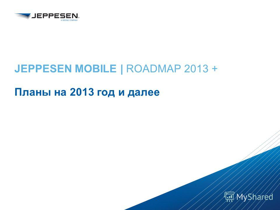 Jeppesen Proprietary - Copyright © 2013 Jeppesen. All rights reserved. Distribution limited to Jeppesen Personnel Jeppesen Proprietary - Copyright © 2013Jeppesen. All rights reserved. JEPPESEN MOBILE | ROADMAP 2013 + Планы на 2013 год и далее