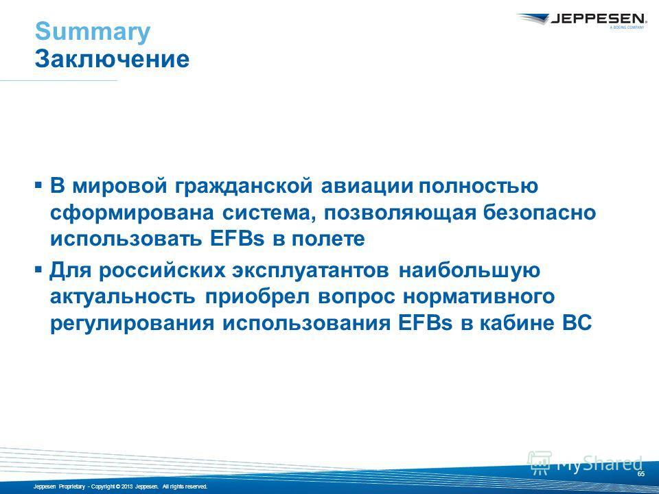 Jeppesen Proprietary - Copyright © 2013 Jeppesen. All rights reserved. Summary Заключение В мировой гражданской авиации полностью сформирована система, позволяющая безопасно использовать EFBs в полете Для российских эксплуатантов наибольшую актуально