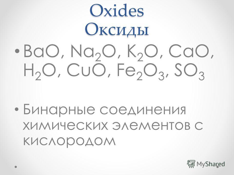 Oxides Оксиды BaO, Na 2 O, K 2 O, CaO, H 2 O, CuO, Fe 2 O 3, SO 3 Бинарные соединения химических элементов с кислородом