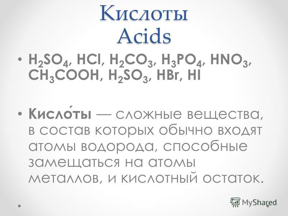 Кислоты Acids H 2 SO 4, HCl, H 2 CO 3, H 3 PO 4, HNO 3, CH 3 COOH, H 2 SO 3, HBr, HI Кислоты сложные вещества, в состав которых обычно входят атомы водорода, способные замещаться на атомы металлов, и кислотный остаток.