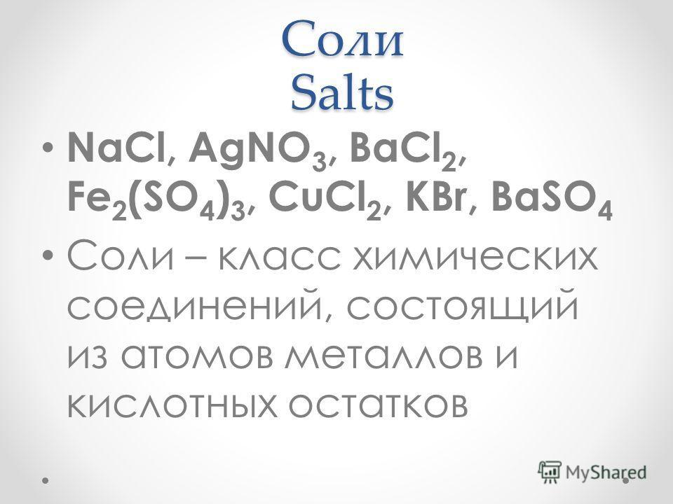 Соли Salts NaCl, AgNO 3, BaCl 2, Fe 2 (SO 4 ) 3, CuCl 2, KBr, BaSO 4 Соли – класс химических соединений, состоящий из атомов металлов и кислотных остатков