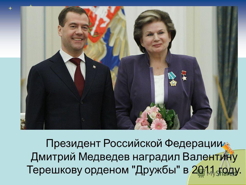 Президент Российской Федерации Дмитрий Медведев наградил Валентину Терешкову орденом Дружбы в 2011 году.