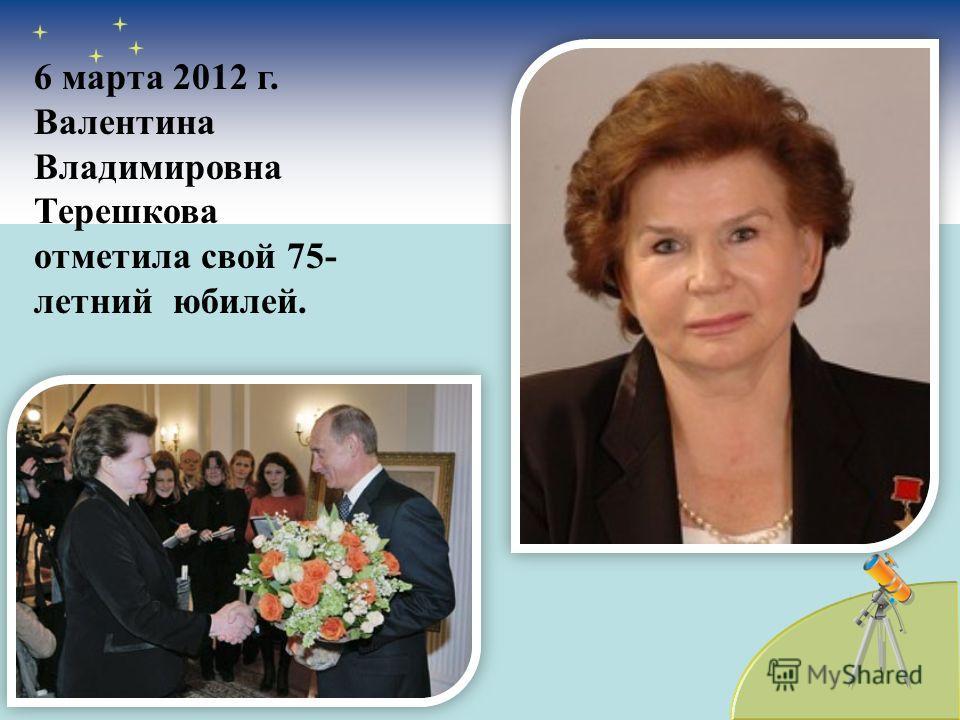 6 марта 2012 г. Валентина Владимировна Терешкова отметила свой 75- летний юбилей.