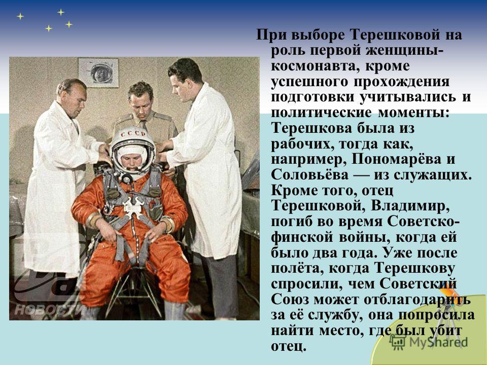При выборе Терешковой на роль первой женщины- космонавта, кроме успешного прохождения подготовки учитывались и политические моменты: Терешкова была из рабочих, тогда как, например, Пономарёва и Соловьёва из служащих. Кроме того, отец Терешковой, Влад