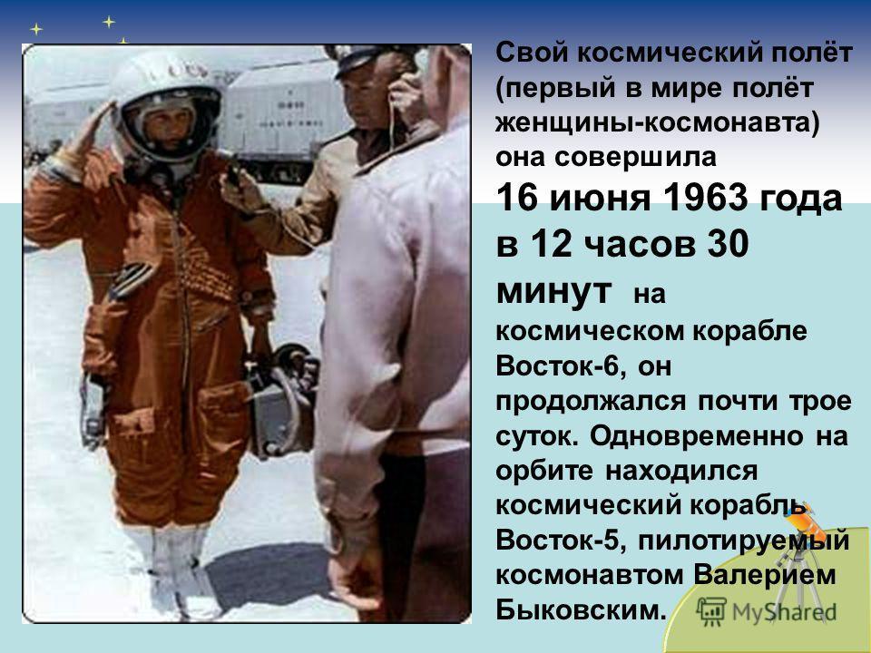 Свой космический полёт (первый в мире полёт женщины-космонавта) она совершила 16 июня 1963 года в 12 часов 30 минут на космическом корабле Восток-6, он продолжался почти трое суток. Одновременно на орбите находился космический корабль Восток-5, пилот