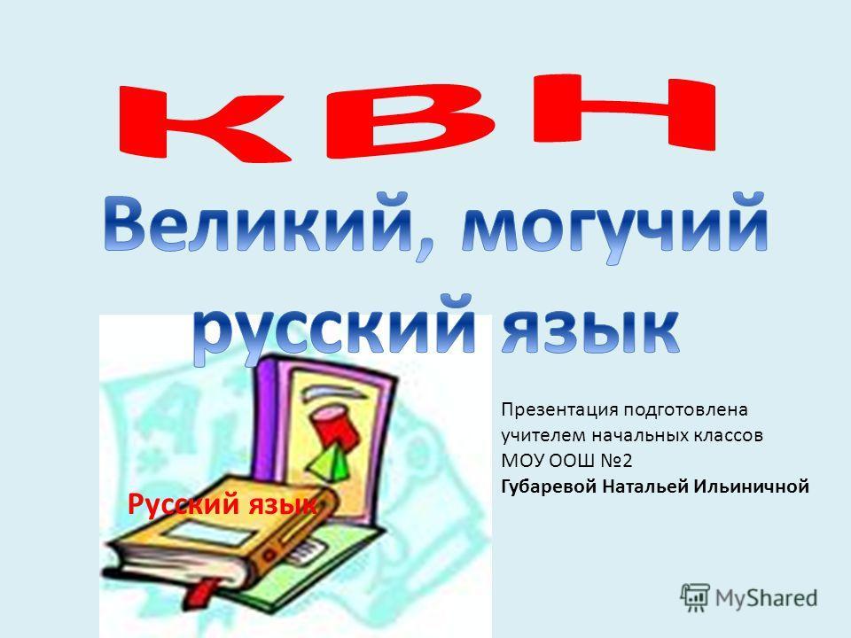 Русский язык Презентация подготовлена учителем начальных классов МОУ ООШ 2 Губаревой Натальей Ильиничной