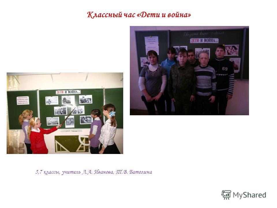 Классный час «Дети и война» 5,7 классы, учитель Л.А. Иванова, Т.В. Батолина