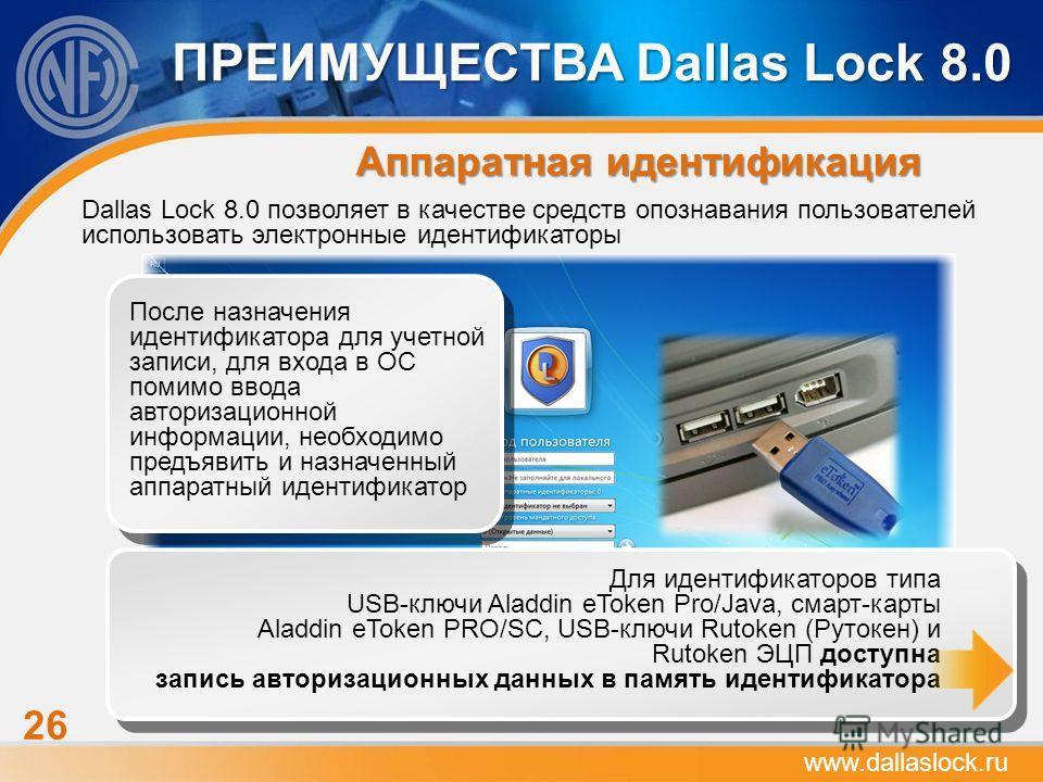 26 ПРЕИМУЩЕСТВА Dallas Lock 8.0 Аппаратная идентификация www.dallaslock.ru Dallas Lock 8.0 позволяет в качестве средств опознавания пользователей использовать электронные идентификаторы После назначения идентификатора для учетной записи, для входа в