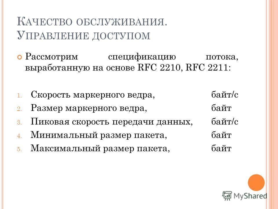 К АЧЕСТВО ОБСЛУЖИВАНИЯ. У ПРАВЛЕНИЕ ДОСТУПОМ Рассмотрим спецификацию потока, выработанную на основе RFC 2210, RFC 2211: 1. Скорость маркерного ведра, байт/c 2. Размер маркерного ведра, байт 3. Пиковая скорость передачи данных, байт/c 4. Минимальный р