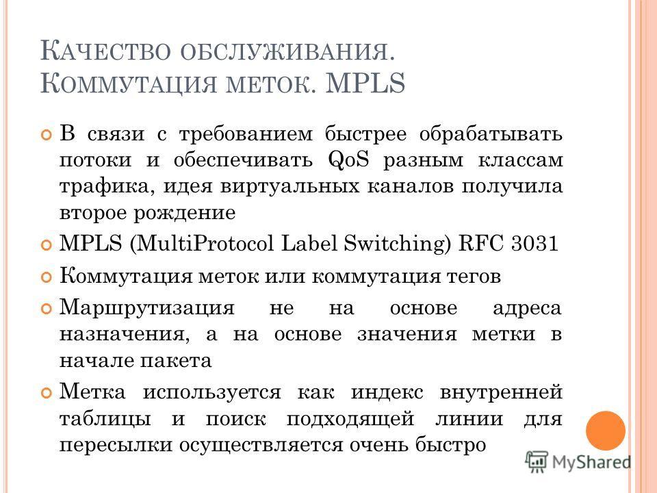 К АЧЕСТВО ОБСЛУЖИВАНИЯ. К ОММУТАЦИЯ МЕТОК. MPLS В связи с требованием быстрее обрабатывать потоки и обеспечивать QoS разным классам трафика, идея виртуальных каналов получила второе рождение MPLS (MultiProtocol Label Switching) RFC 3031 Коммутация ме