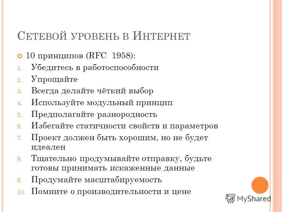 С ЕТЕВОЙ УРОВЕНЬ В И НТЕРНЕТ 10 принципов (RFC 1958): 1. Убедитесь в работоспособности 2. Упрощайте 3. Всегда делайте чёткий выбор 4. Используйте модульный принцип 5. Предполагайте разнородность 6. Избегайте статичности свойств и параметров 7. Проект
