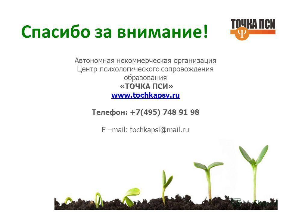 Автономная некоммерческая организация Центр психологического сопровождения образования «ТОЧКА ПСИ» www.tochkapsy.ru Телефон: +7(495) 748 91 98 Е –mail: tochkapsi@mail.ru Спасибо за внимание!