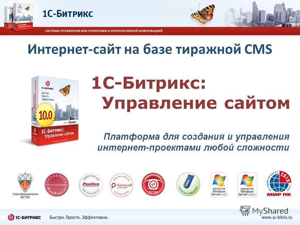 1С-Битрикс: Управление сайтом Платформа для создания и управления интернет-проектами любой сложности Интернет-сайт на базе тиражной CMS
