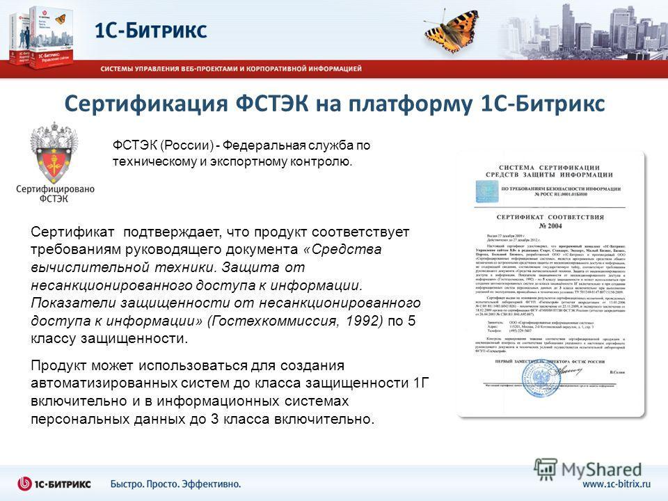 Сертификация ФСТЭК на платформу 1С-Битрикс Сертификат подтверждает, что продукт соответствует требованиям руководящего документа «Средства вычислительной техники. Защита от несанкционированного доступа к информации. Показатели защищенности от несанкц