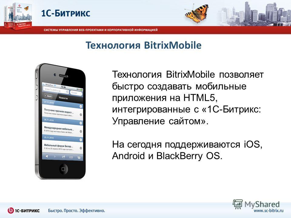 Технология BitrixMobile Технология BitrixMobile позволяет быстро создавать мобильные приложения на HTML5, интегрированные с «1С-Битрикс: Управление сайтом». На сегодня поддерживаются iOS, Android и BlackBerry OS.