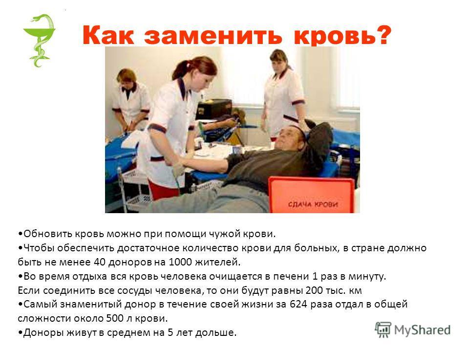 Как заменить кровь? Обновить кровь можно при помощи чужой крови. Чтобы обеспечить достаточное количество крови для больных, в стране должно быть не менее 40 доноров на 1000 жителей. Во время отдыха вся кровь человека очищается в печени 1 раз в минуту
