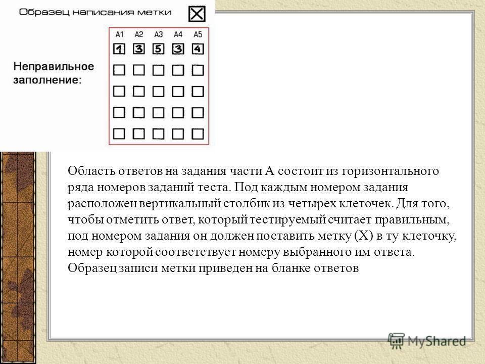 Область ответов на задания части А состоит из горизонтального ряда номеров заданий теста. Под каждым номером задания расположен вертикальный столбик из четырех клеточек. Для того, чтобы отметить ответ, который тестируемый считает правильным, под номе