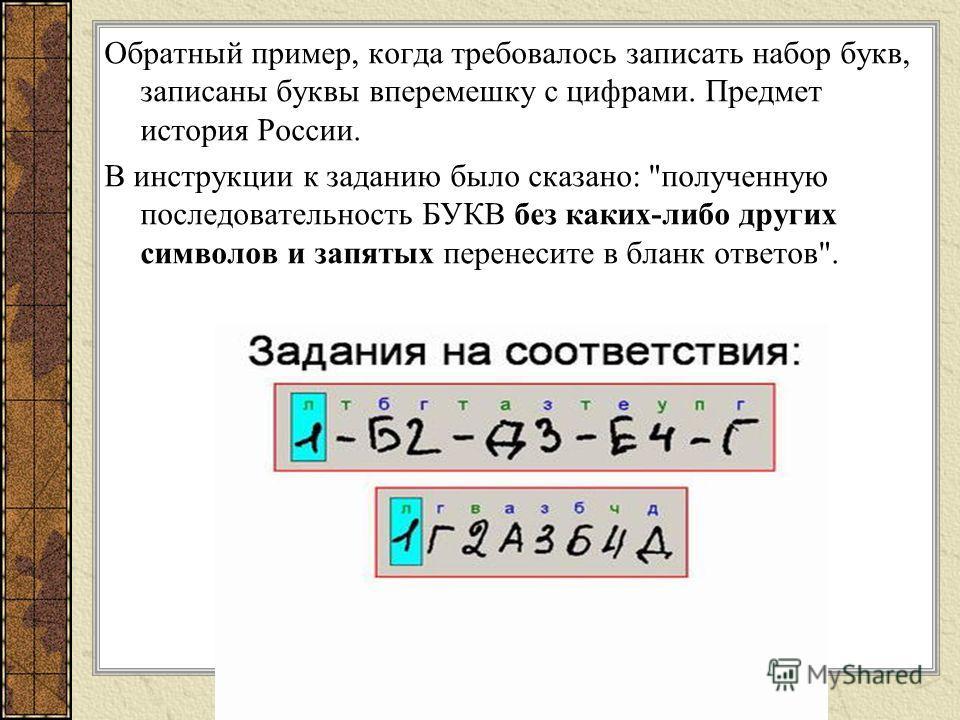 Обратный пример, когда требовалось записать набор букв, записаны буквы вперемешку с цифрами. Предмет история России. В инструкции к заданию было сказано: