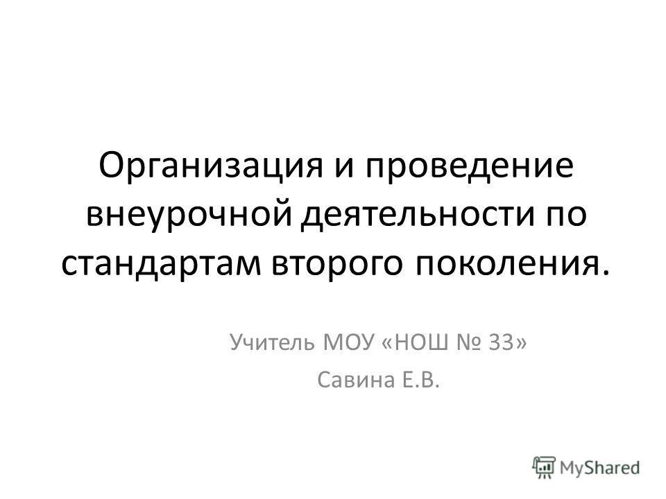 Организация и проведение внеурочной деятельности по стандартам второго поколения. Учитель МОУ «НОШ 33» Савина Е.В.