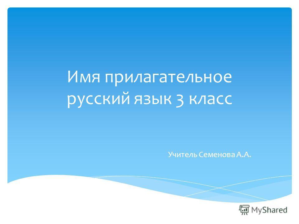 Имя прилагательное русский язык 3 класс Учитель Семенова А.А.