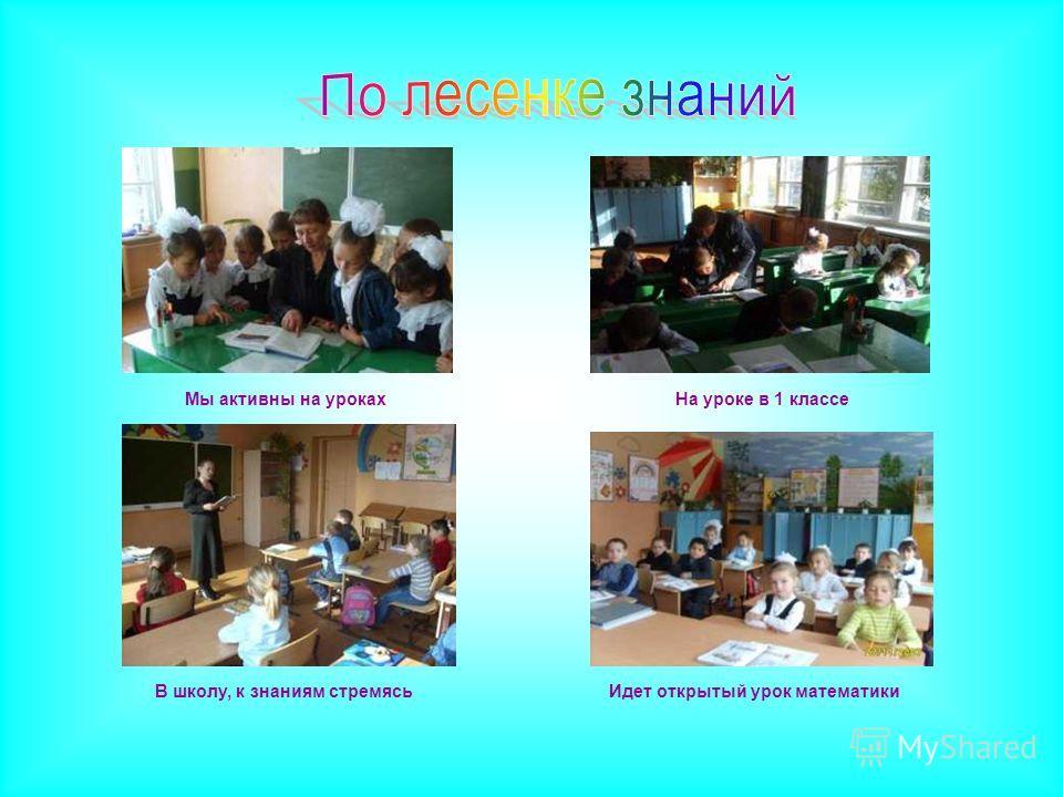 Мы активны на уроках Идет открытый урок математики На уроке в 1 классе В школу, к знаниям стремясь