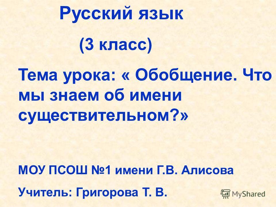 Русский язык (3 класс) Тема урока: « Обобщение. Что мы знаем об имени существительном?» МОУ ПСОШ 1 имени Г.В. Алисова Учитель: Григорова Т. В.