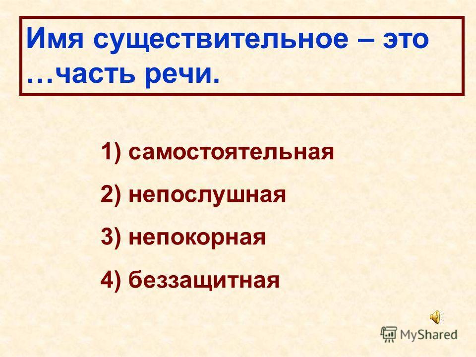 Имя существительное – это …часть речи. 1) самостоятельная 2) непослушная 3) непокорная 4) беззащитная