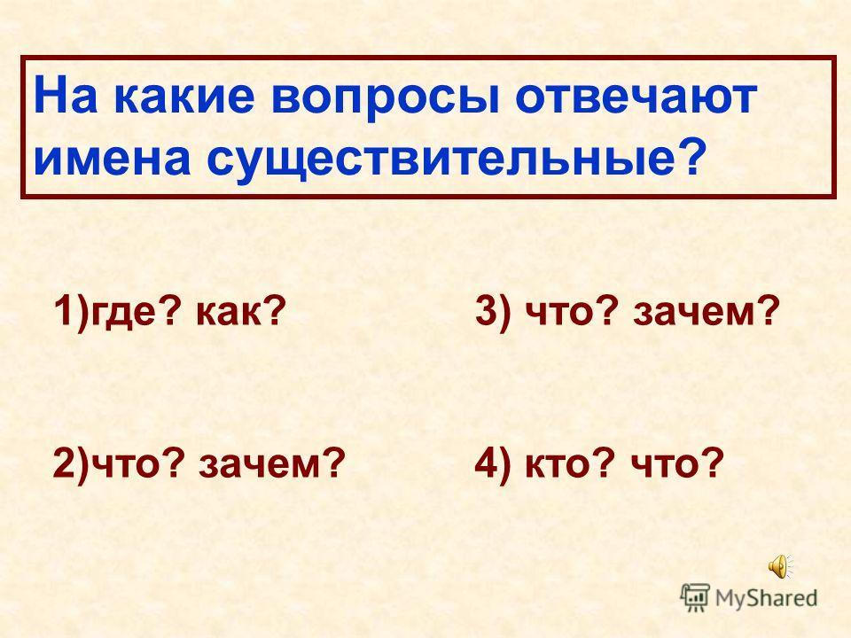 На какие вопросы отвечают имена существительные? 1)где? как? 2)что? зачем? 3) что? зачем? 4) кто? что?