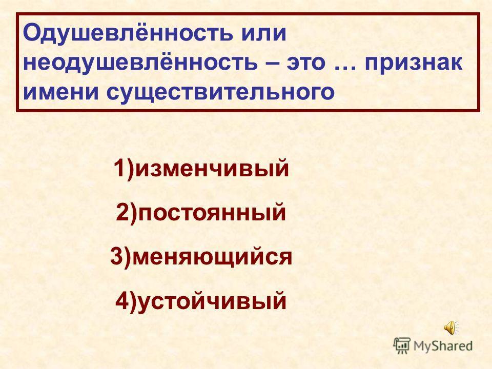 Одушевлённость или неодушевлённость – это … признак имени существительного 1)изменчивый 2)постоянный 3)меняющийся 4)устойчивый
