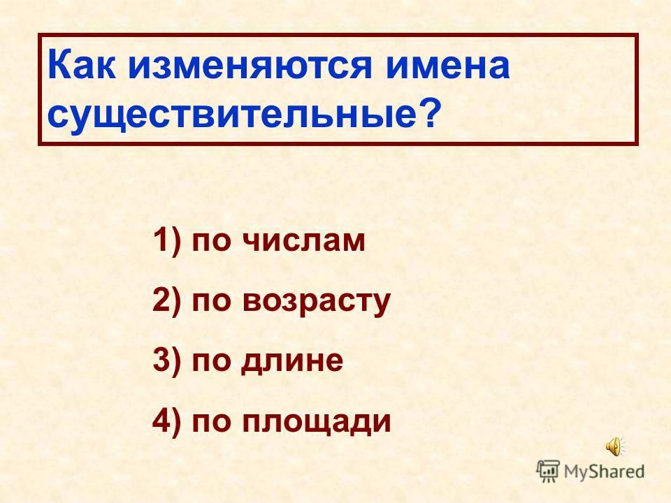 Как изменяются имена существительные? 1) по числам 2) по возрасту 3) по длине 4) по площади