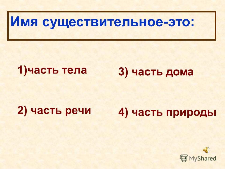 Имя существительное-это: 1)часть тела 2) часть речи 3) часть дома 4) часть природы