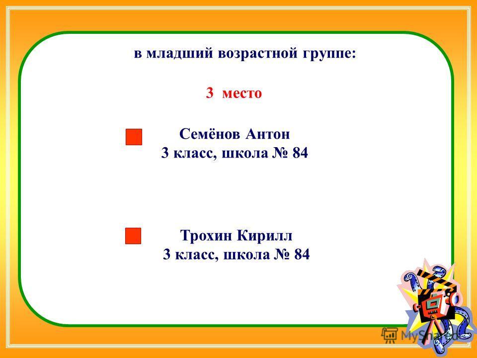 Семёнов Антон 3 класс, школа 84 в младший возрастной группе: 3 место Трохин Кирилл 3 класс, школа 84