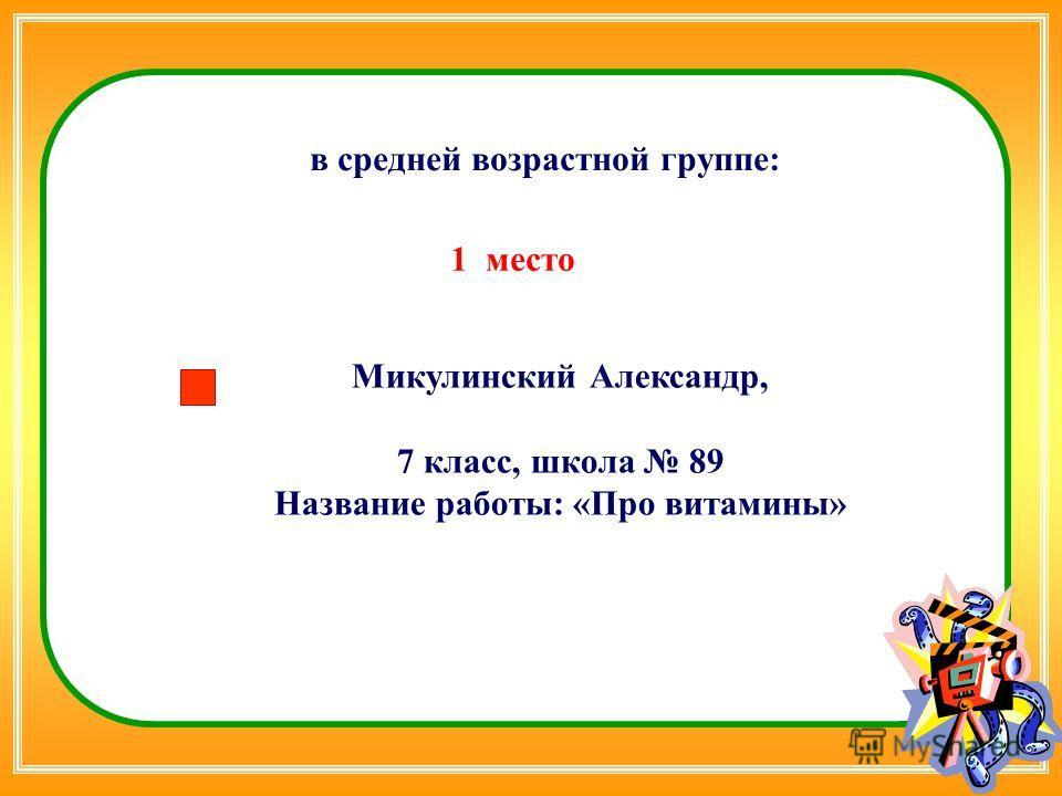 Микулинский Александр, 7 класс, школа 89 Название работы: «Про витамины» в средней возрастной группе: 1 место