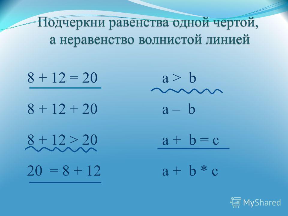 8 + 12 = 20 а > b 8 + 12 + 20 а – b 8 + 12 > 20 а + b = с 20 = 8 + 12 а + b * с