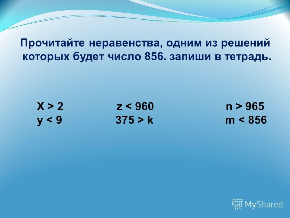 Прочитайте неравенства, одним из решений которых будет число 856. запиши в тетрадь. X > 2 z 965 y k m < 856