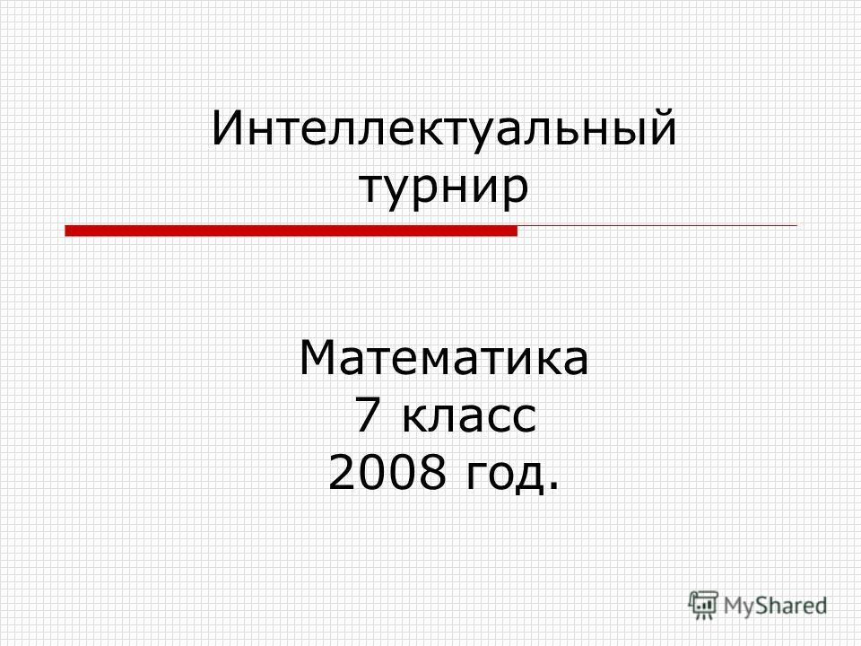 Интеллектуальный турнир Математика 7 класс 2008 год.