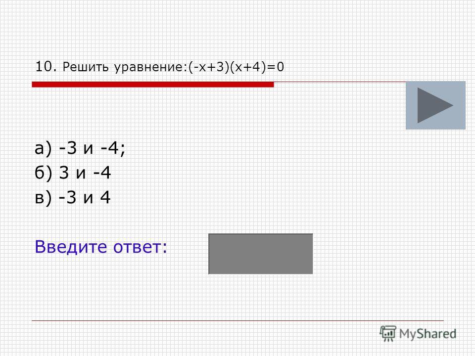 10. Решить уравнение:(-х+3)(х+4)=0 а) -3 и -4; б) 3 и -4 в) -3 и 4 Введите ответ: