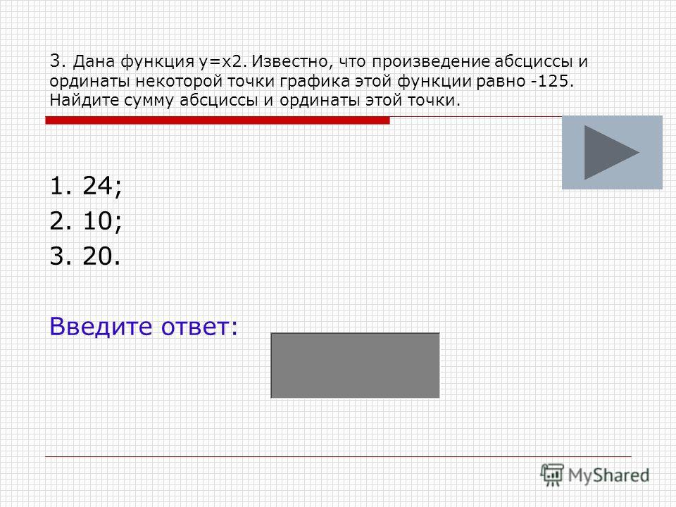 3. Дана функция у=х2. Известно, что произведение абсциссы и ординаты некоторой точки графика этой функции равно -125. Найдите сумму абсциссы и ординаты этой точки. 1. 24; 2. 10; 3. 20. Введите ответ: