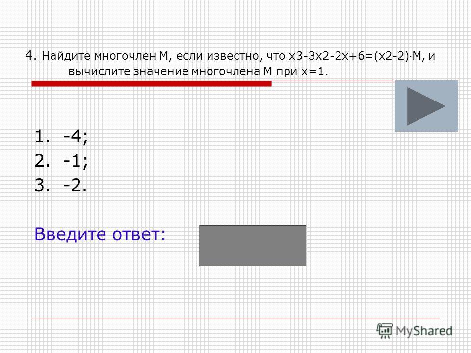 4. Найдите многочлен М, если известно, что х3-3х2-2х+6=(х2-2)М, и вычислите значение многочлена М при х=1. 1. -4; 2. -1; 3. -2. Введите ответ: