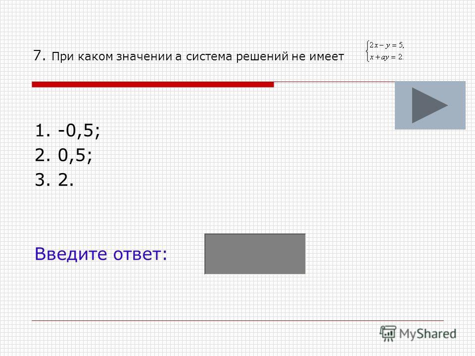 7. При каком значении а система решений не имеет 1. -0,5; 2. 0,5; 3. 2. Введите ответ: