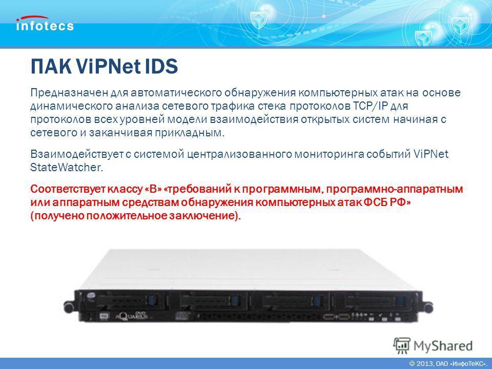 2013, ОАО «ИнфоТеКС». ПАК ViPNet IDS Предназначен для автоматического обнаружения компьютерных атак на основе динамического анализа сетевого трафика стека протоколов TCP/IP для протоколов всех уровней модели взаимодействия открытых систем начиная с с