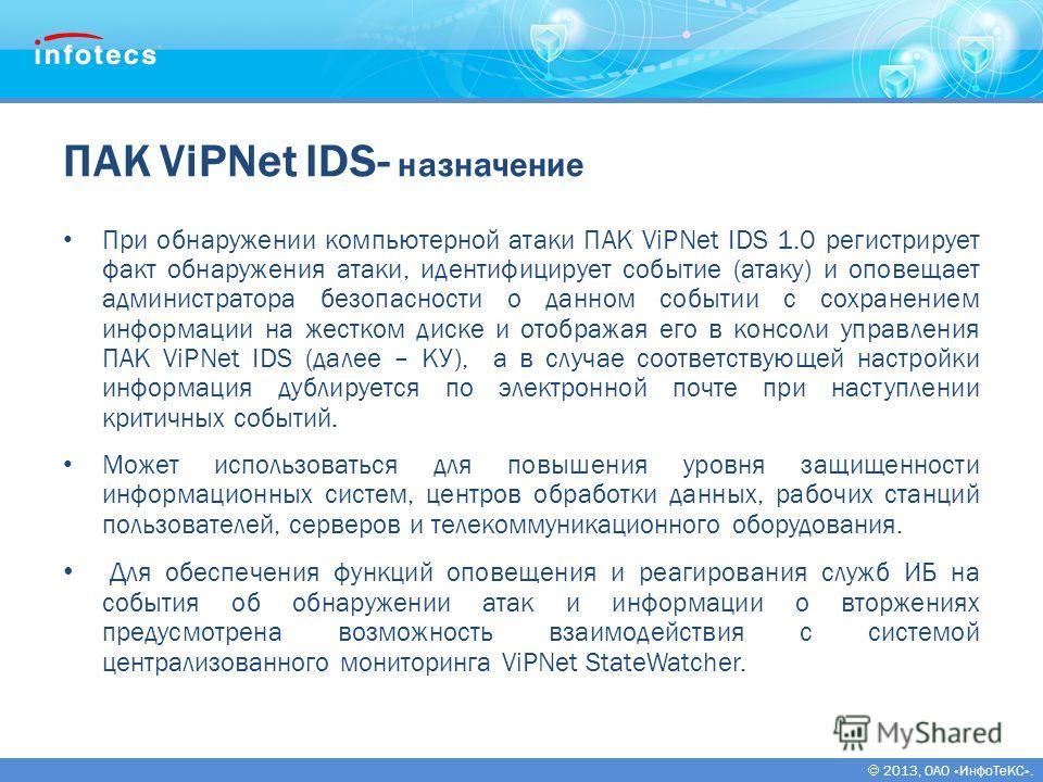 2013, ОАО «ИнфоТеКС». ПАК ViPNet IDS- назначение При обнаружении компьютерной атаки ПАК ViPNet IDS 1.0 регистрирует факт обнаружения атаки, идентифицирует событие (атаку) и оповещает администратора безопасности о данном событии с сохранением информац