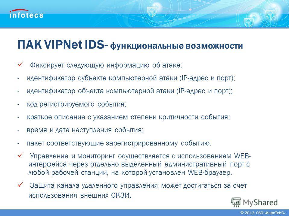 2013, ОАО «ИнфоТеКС». ПАК ViPNet IDS- функциональные возможности Фиксирует следующую информацию об атаке: -идентификатор субъекта компьютерной атаки (IP-адрес и порт); -идентификатор объекта компьютерной атаки (IP-адрес и порт); -код регистрируемого