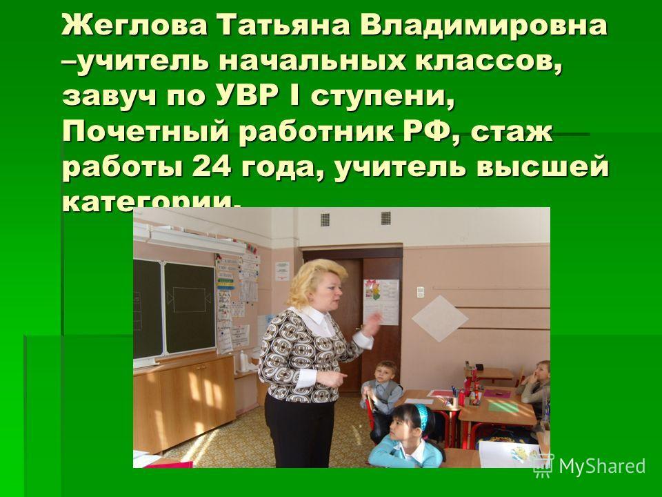 Жеглова Татьяна Владимировна –учитель начальных классов, завуч по УВР I ступени, Почетный работник РФ, стаж работы 24 года, учитель высшей категории.