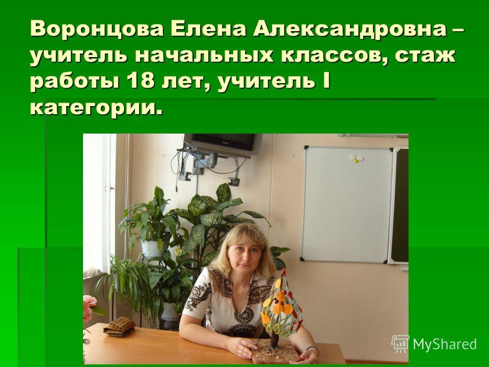 Воронцова Елена Александровна – учитель начальных классов, стаж работы 18 лет, учитель I категории.