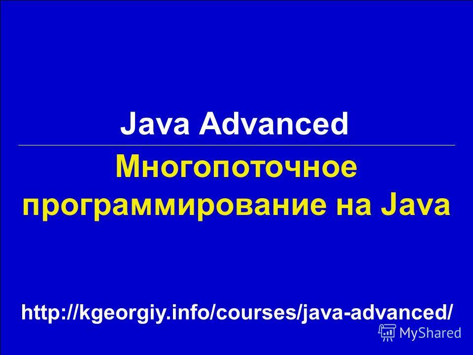 Многопоточное программирование на Java Java Advanced http://kgeorgiy.info/courses/java-advanced/