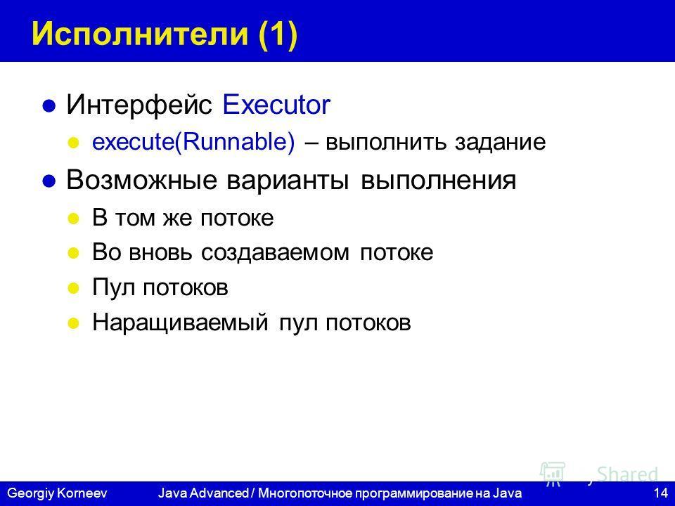 14Georgiy KorneevJava Advanced / Многопоточное программирование на Java Исполнители (1) Интерфейс Executor execute(Runnable) – выполнить задание Возможные варианты выполнения В том же потоке Во вновь создаваемом потоке Пул потоков Наращиваемый пул по