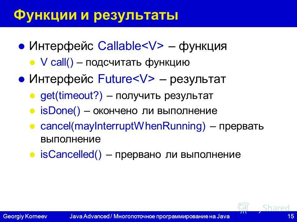 15Georgiy KorneevJava Advanced / Многопоточное программирование на Java Функции и результаты Интерфейс Callable – функция V call() – подсчитать функцию Интерфейс Future – результат get(timeout?) – получить результат isDone() – окончено ли выполнение