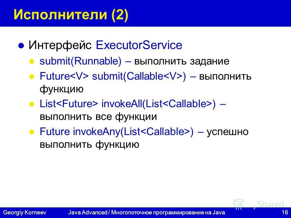 16Georgiy KorneevJava Advanced / Многопоточное программирование на Java Исполнители (2) Интерфейс ExecutorService submit(Runnable) – выполнить задание Future submit(Callable ) – выполнить функцию List invokeAll(List ) – выполнить все функции Future i